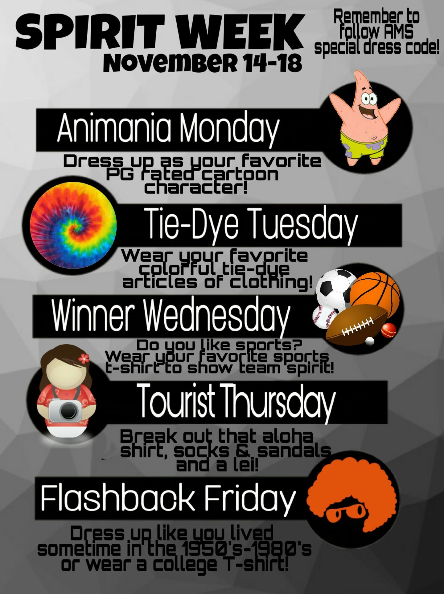 Spirit Week Nov 14-18. Animania Monday: Dress up as your favorite PG rated cartoon character! Tie-Dye Tuesday: Wear your favorite colorful tie-dye articles of clothing! Winner Wednesday: Do you like sports? Wear your favorite sports t-shirt to show team spirit! Tourist Thursday: Break out that aloha shirt, socks and sandals and a lei! Flashback Friday: Dress up like you lived sometime in the 1950's-1980's or wear a college t-shirt!